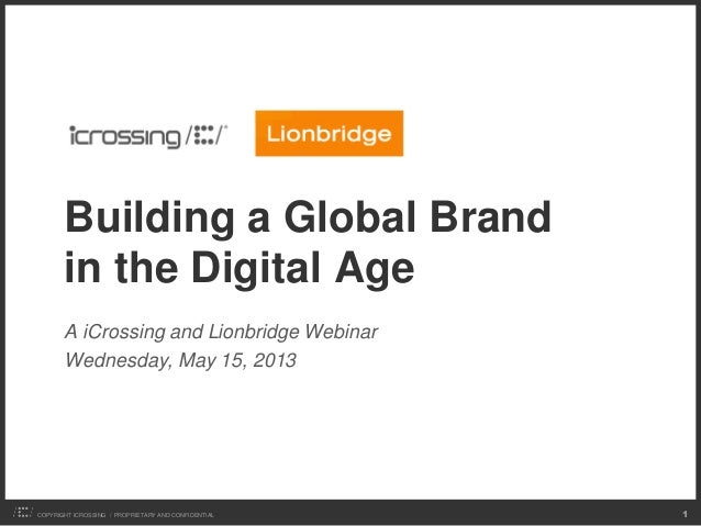COPYRIGHT ICROSSING / PROPRIETARY AND CONFIDENTIAL 1Building a Global Brandin the Digital AgeA iCrossing and Lionbridge We...