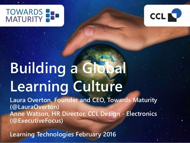 Building a Global Learning Culture Laura Overton, Founder and CEO, Towards Maturity (@LauraOverton) Anne Watson, HR Direct...