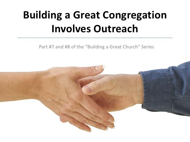 """Building a Great Congregation Involves Outreach<br />Part #7 and #8 of the """"Building a Great Church"""" Series<br />"""