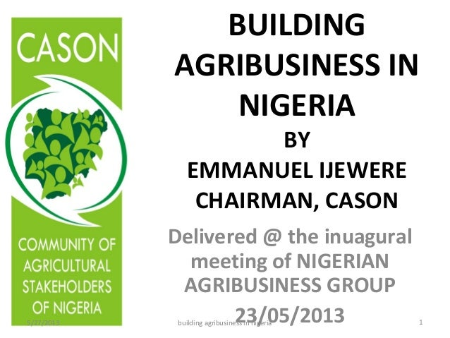 BUILDING AGRIBUSINESS IN NIGERIA BY EMMANUEL IJEWERE CHAIRMAN, CASON Delivered @ the inuagural meeting of NIGERIAN AGRIBUS...