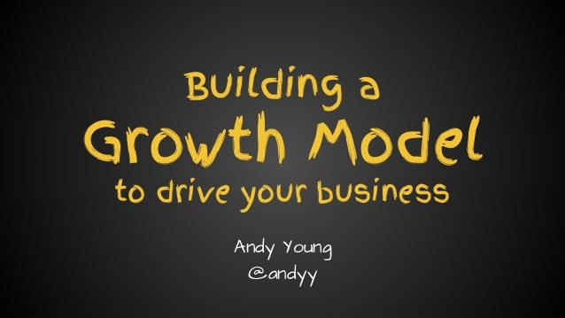 Andy Young // @andyy // andyyoung.co Building a Growth Model to drive your business Andy Young @andyy
