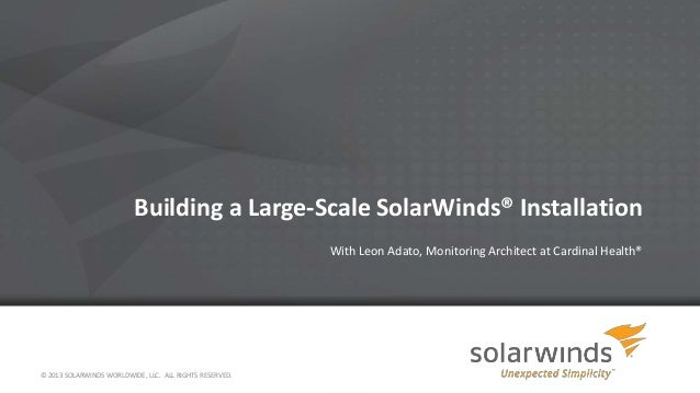 Building a Large-Scale SolarWinds® Installation With Leon Adato, Monitoring Architect at Cardinal Health® © 2013 SOLARWIND...