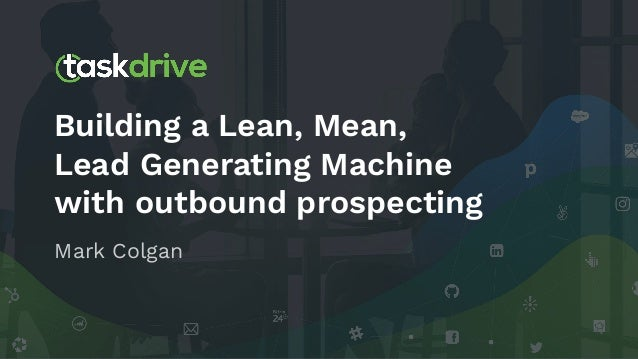 Building a Lean, Mean, Lead Generating Machine with outbound prospecting Mark Colgan
