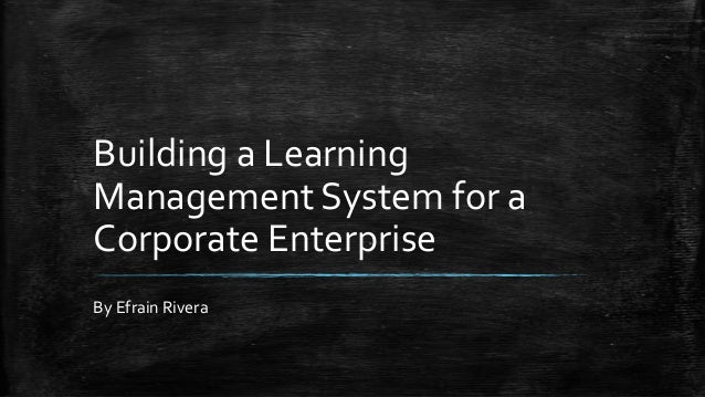 Building a Learning Management System for a Corporate Enterprise By Efrain Rivera