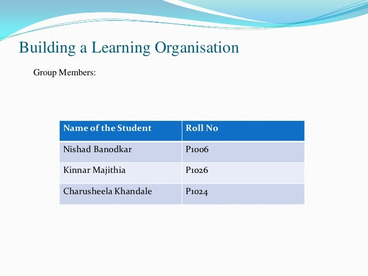 Building a Learning Organisation  Group Members:        Name of the Student    Roll No        Nishad Banodkar        P1006...