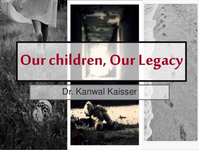 Our children, Our Legacy Dr. Kanwal Kaisser