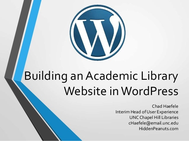 Building an Academic Library Website inWordPress Chad Haefele Interim Head of User Experience UNC Chapel Hill Libraries cH...