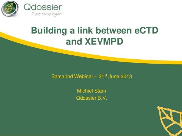 Building a link between eCTDand XEVMPDSamarind Webinar – 21st June 2013Michiel StamQdossier B.V.