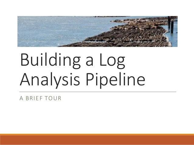 Building a Log Analysis Pipeline A BRIEF TOUR
