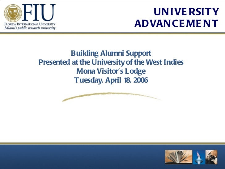 Building Alumni Support Presented at the University of the West Indies Mona Visitor's Lodge Tuesday, April 18, 2006
