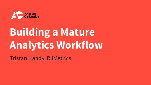 Building a Mature Analytics Workflow Tristan Handy, RJMetrics