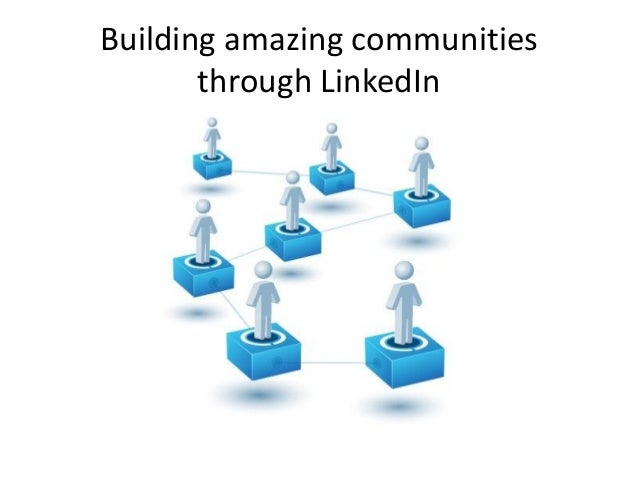Building amazing communitiesthrough LinkedIn
