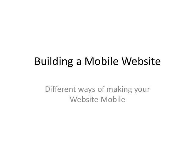 Building a Mobile Website Different ways of making your Website Mobile