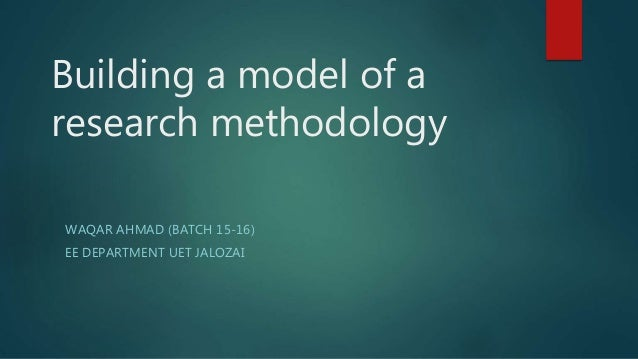 Building a model of a research methodology WAQAR AHMAD (BATCH 15-16) EE DEPARTMENT UET JALOZAI