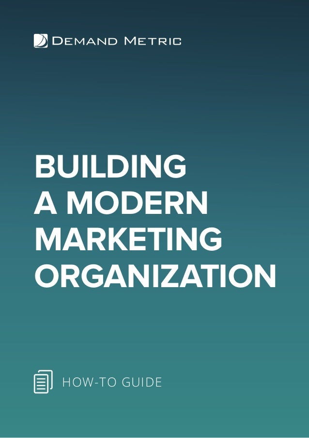 BUILDING A MODERN MARKETING ORGANIZATION HOW-TO GUIDE
