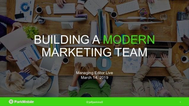 1@jeffperkins8 BUILDING A MODERN MARKETING TEAM Managing Editor Live March 14, 2019