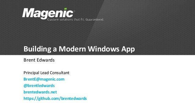 Building a Modern Windows App  Brent Edwards  Principal Lead Consultant  BrentE@magenic.com  @brentledwards  brentedwards....