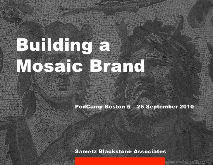 Building a Mosaic Brand       PodCamp Boston 5 – 26 September 2010          Sametz Blackstone Associates