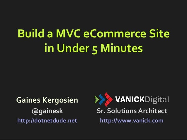 Build a MVC eCommerce Site in Under 5 Minutes Gaines Kergosien @gainesk http://dotnetdude.net Sr. Solutions Architect http...