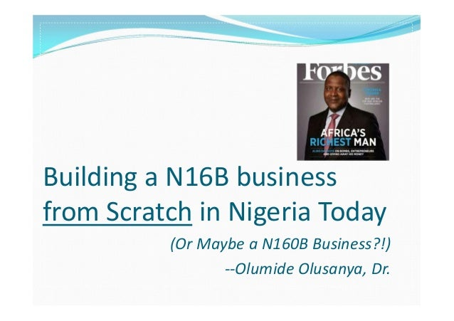 Building a N16B business from Scratch in Nigeria Today (Or Maybe a N160B Business?!) --Olumide Olusanya, Dr.