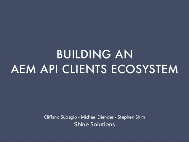 BUILDING AN AEM API CLIENTS ECOSYSTEM Cliffano Subagio - Michael Diender - Stephen Shim Shine Solutions