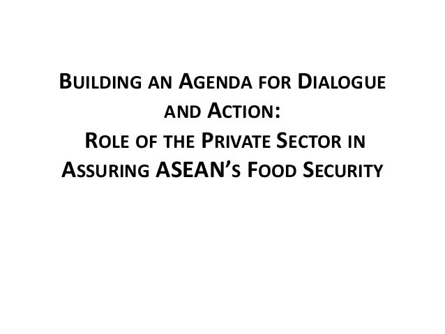 BUILDING AN AGENDA FOR DIALOGUE AND ACTION: ROLE OF THE PRIVATE SECTOR IN ASSURING ASEAN'S FOOD SECURITY