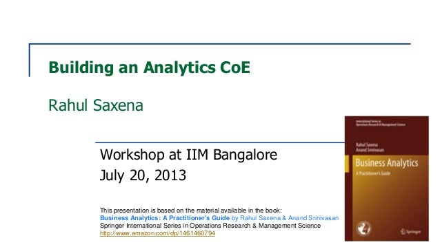 Building an Analytics CoE Rahul Saxena Workshop at IIM Bangalore July 20, 2013 This presentation is based on the material ...