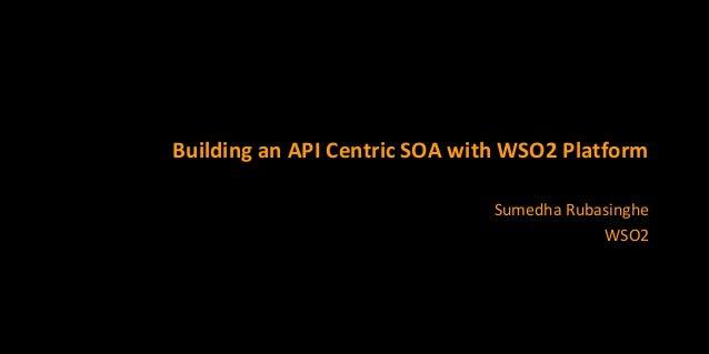 Building an API Centric SOA with WSO2 Platform Sumedha Rubasinghe WSO2