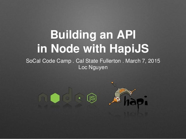 Building an API in Node with HapiJS SoCal Code Camp . Cal State Fullerton . March 7, 2015 Loc Nguyen