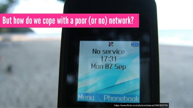 But how do we cope with a poor (or no) network? https://www.flickr.com/photos/odaeus/3942500793