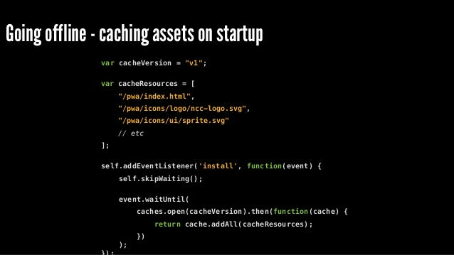 Going offline - retrieving from cache on fetch self.addEventListener('fetch', function(event) { event.respondWith( caches....