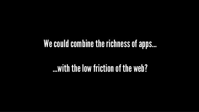 We could combine the richness of apps… …with the low friction of the web?