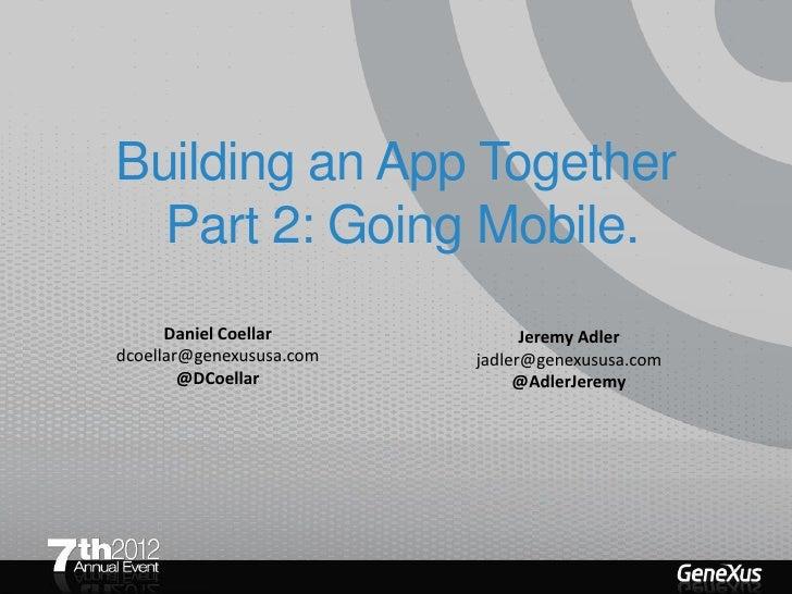 Building an App Together  Part 2: Going Mobile.      Daniel Coellar            Jeremy Adlerdcoellar@genexususa.com   jadle...