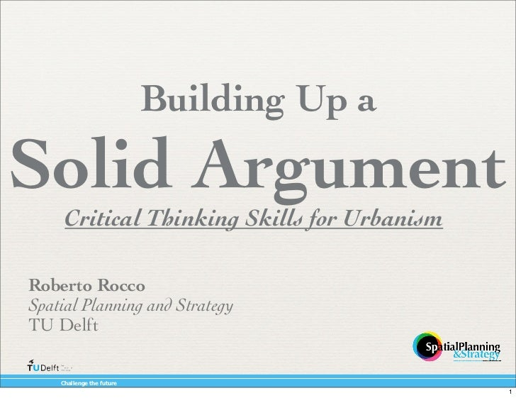 Building Up a Solid Argument                    Critical Thinking Skills for Urbanism        Roberto Rocco        Spatial ...