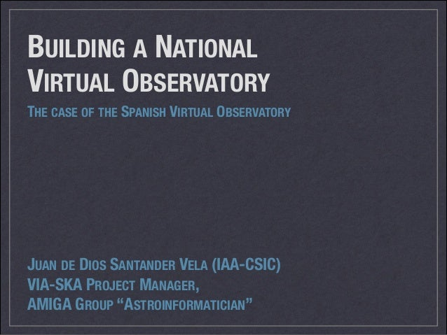 BUILDING A NATIONAL VIRTUAL OBSERVATORY THE CASE OF THE SPANISH VIRTUAL OBSERVATORY  JUAN DE DIOS SANTANDER VELA (IAA-CSIC...
