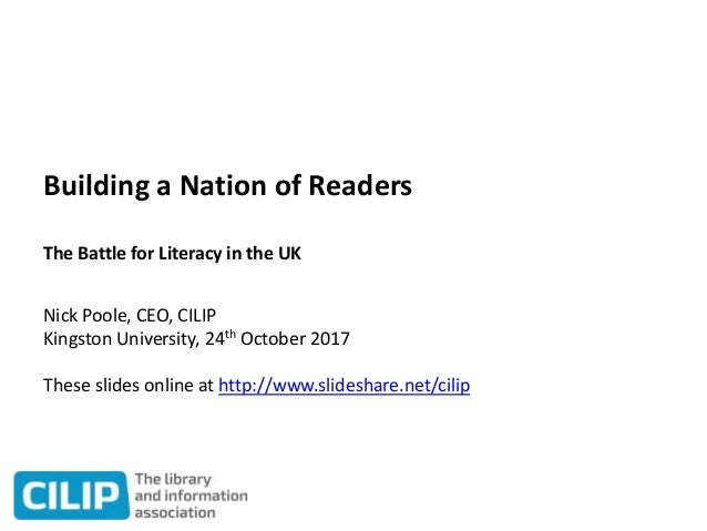 Building a Nation of Readers The Battle for Literacy in the UK Nick Poole, CEO, CILIP Kingston University, 24th October 20...