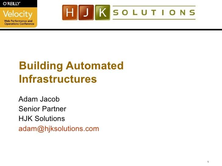 Building Automated Infrastructures Adam Jacob Senior Partner HJK Solutions [email_address] .com