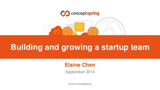 © 2014 ConceptSpring Elaine Chen September 2014 Building and growing a startup team
