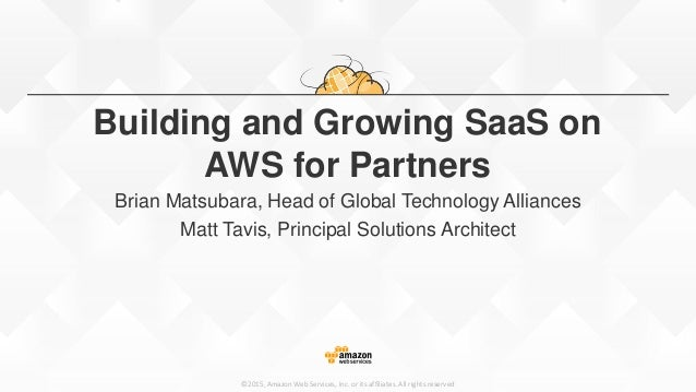 ©2015, Amazon Web Services, Inc. or its affiliates. All rights reserved Building and Growing SaaS on AWS for Partners Bria...