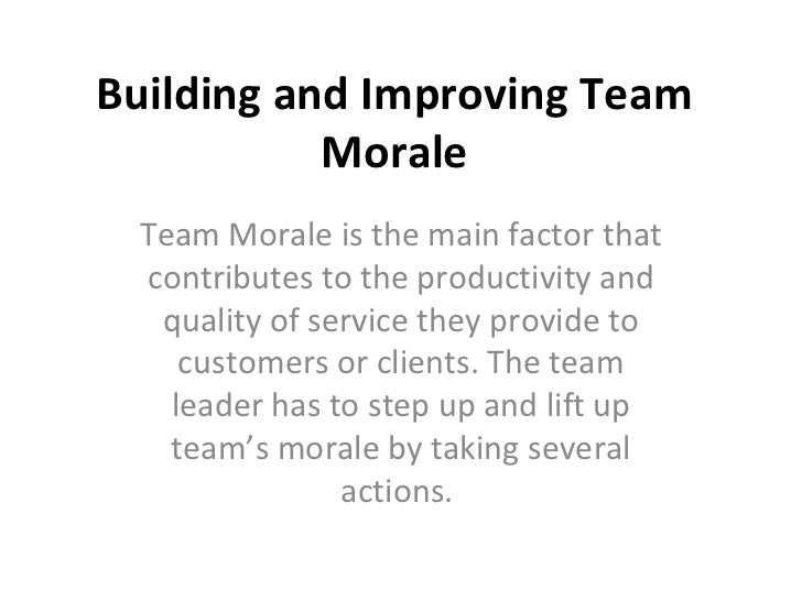 Building and Improving Team Morale Team Morale is the main factor that contributes to the productivity and quality of serv...