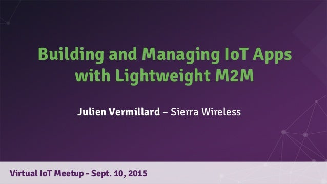 Building and Managing IoT Apps with Lightweight M2M Virtual IoT Meetup - Sept. 10, 2015 Julien Vermillard – Sierra Wireless