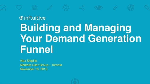 Building and Managing Your Demand Generation Funnel Alex Shipillo Marketo User Group – Toronto November 10, 2015