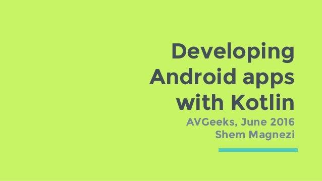 Developing Android apps with Kotlin AVGeeks, June 2016 Shem Magnezi