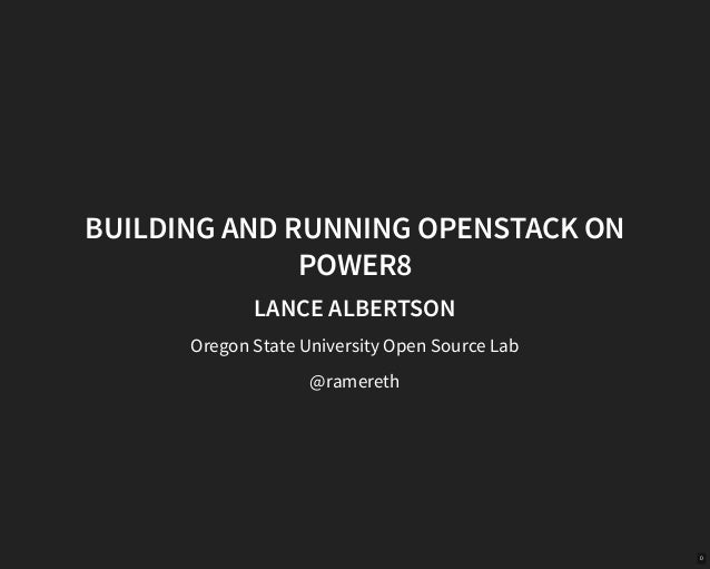 BUILDING AND RUNNING OPENSTACK ON POWER8 LANCE ALBERTSON Oregon State University Open Source Lab @ramereth 0