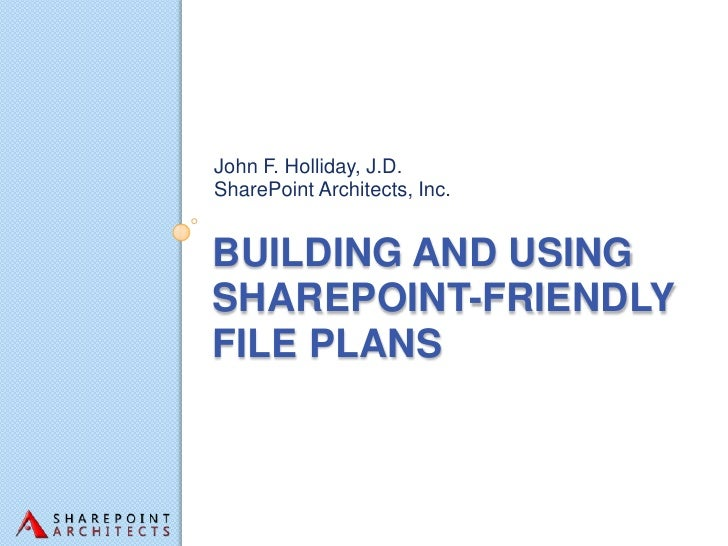 John F. Holliday, J.D.SharePoint Architects, Inc.BUILDING AND USINGSHAREPOINT-FRIENDLYFILE PLANS
