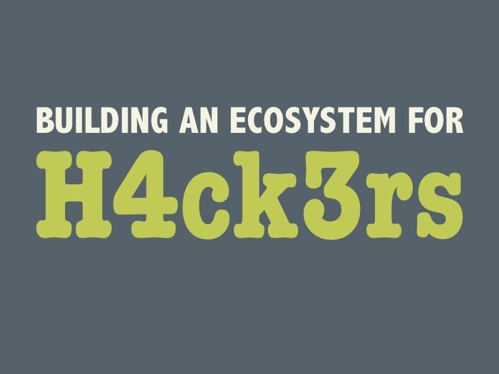 BUILDING AN ECOSYSTEM FORH4ck3rs