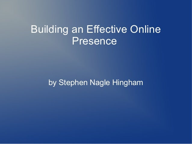 Building an Effective Online         Presence   by Stephen Nagle Hingham