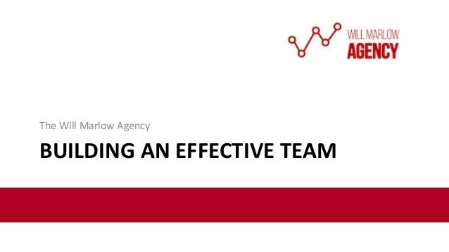 BUILDING AN EFFECTIVE TEAM The Will Marlow Agency