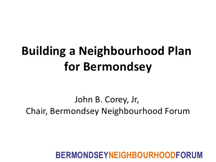 Building a Neighbourhood Plan  for Bermondsey John B. Corey, Jr,  Chair, Bermondsey Neighbourhood Forum
