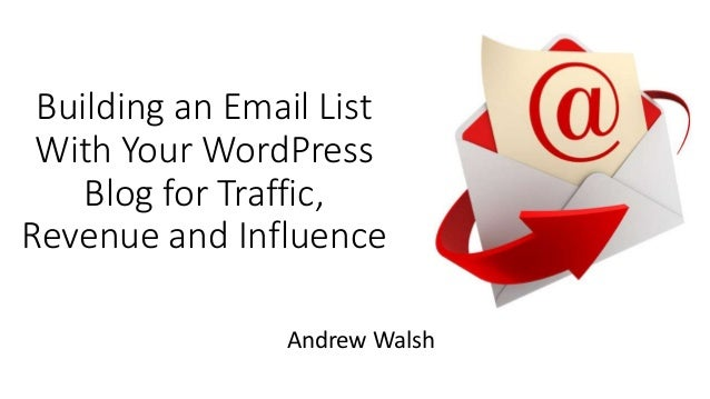 Building an Email List With Your WordPress Blog for Traffic, Revenue and Influence Andrew Walsh